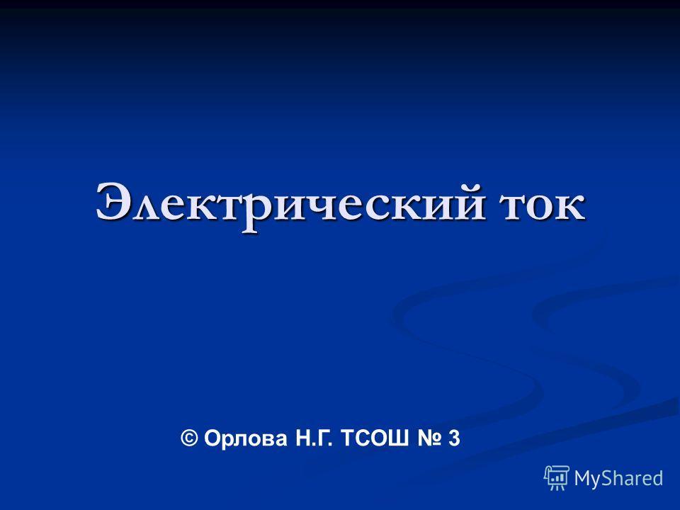 Электрический ток © Орлова Н.Г. ТСОШ 3