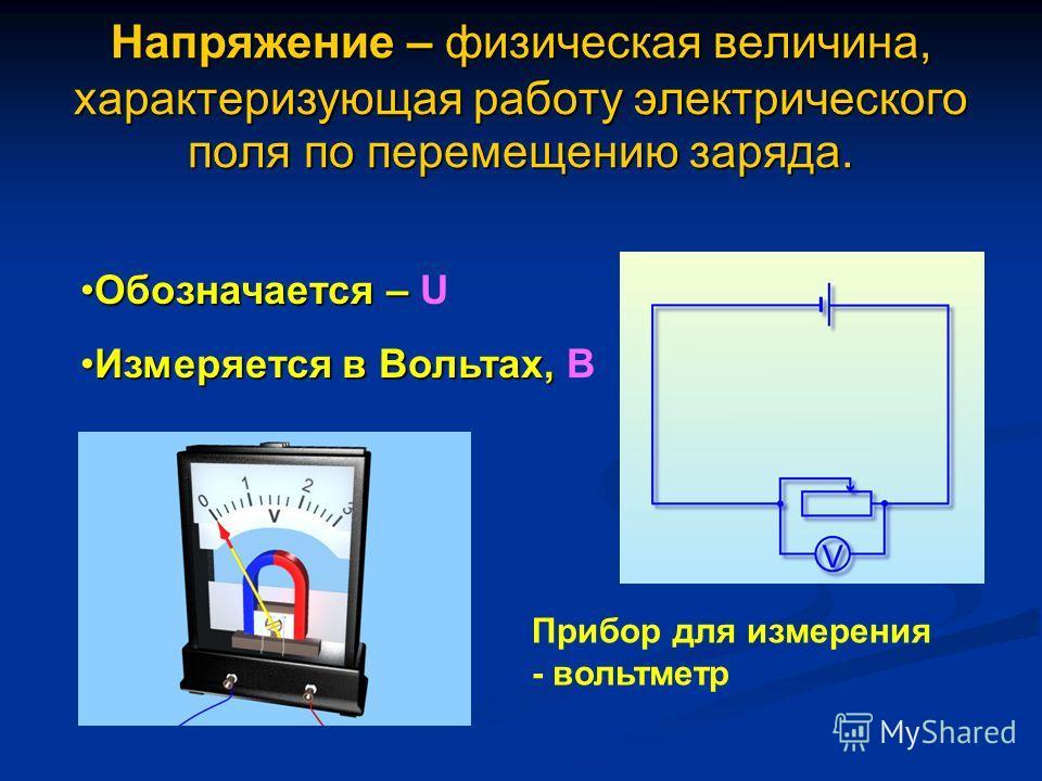 Напряжение – физическая величина, характеризующая работу электрического поля по перемещению заряда. Прибор для измерения - вольтметр Обозначается –Обозначается – U Измеряется в Вольтах,Измеряется в Вольтах, В