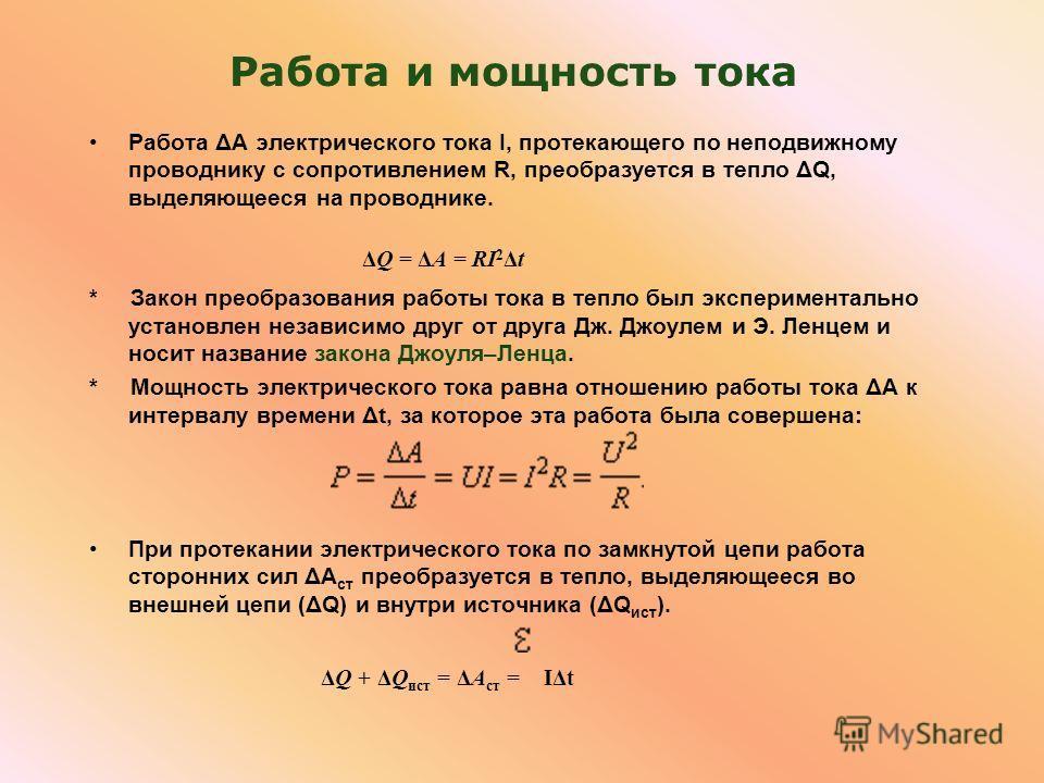 Работа и мощность тока Работа ΔA электрического тока I, протекающего по неподвижному проводнику с сопротивлением R, преобразуется в тепло ΔQ, выделяющееся на проводнике. ΔQ = ΔA = RI 2 Δt * Закон преобразования работы тока в тепло был экспериментальн