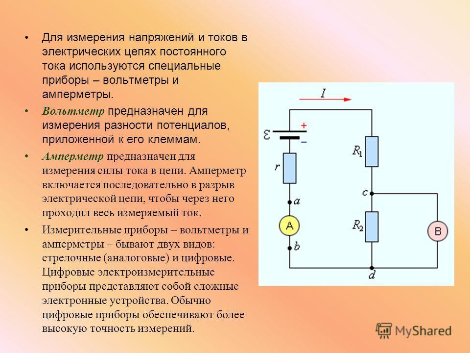 Для измерения напряжений и токов в электрических цепях постоянного тока используются специальные приборы – вольтметры и амперметры. Вольтметр предназначен для измерения разности потенциалов, приложенной к его клеммам. Амперметр предназначен для измер
