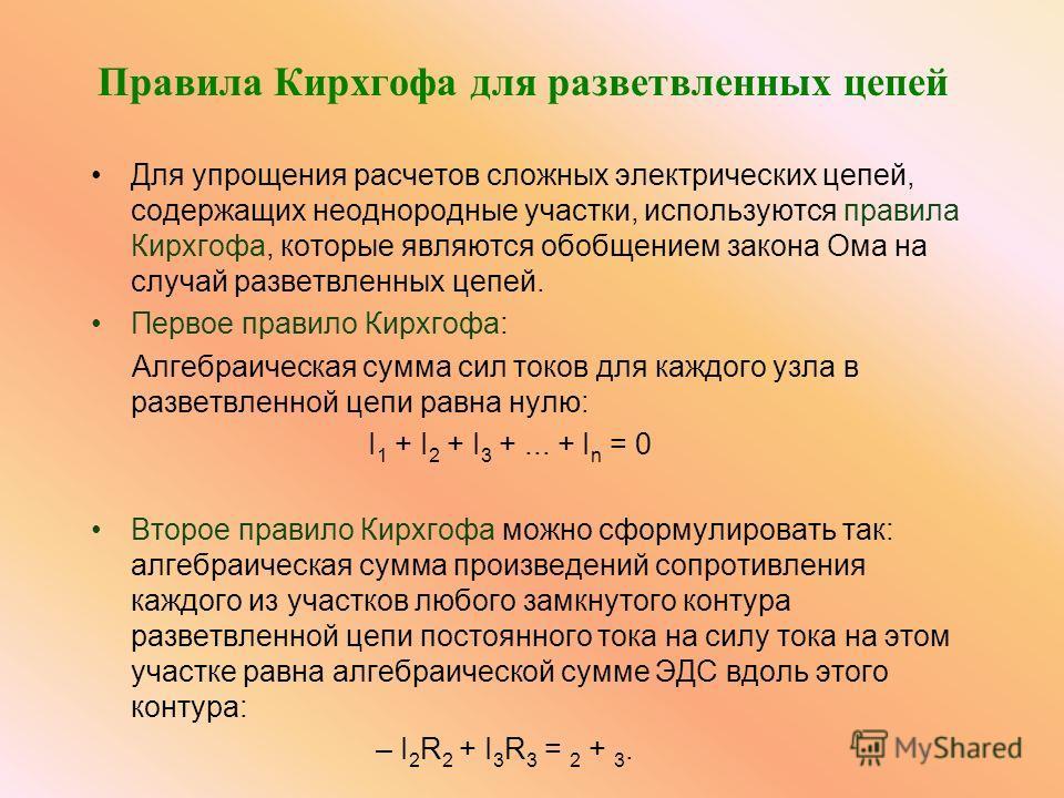 Правила Кирхгофа для разветвленных цепей Для упрощения расчетов сложных электрических цепей, содержащих неоднородные участки, используются правила Кирхгофа, которые являются обобщением закона Ома на случай разветвленных цепей. Первое правило Кирхгофа