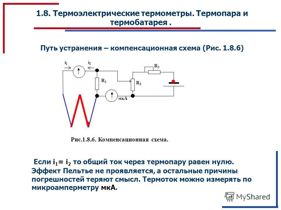 R1R1 мкА 1.8. Термоэлектрические термометры. Термопара и термобатарея. Путь устранения – компенсационная схема (Рис. 1.8.6) R2R2 R3R3 Рис.1.8.6. Компенсационная схема. i1i1 i2i2 Если i 1 = i 2 то общий ток через термопару равен нулю. Эффект Пельтье н