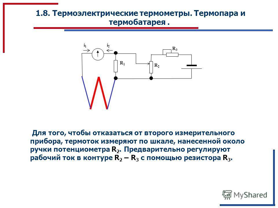 1.8. Термоэлектрические термометры. Термопара и термобатарея. R1R1 R2R2 R3R3 i1i1 i2i2 Для того, чтобы отказаться от второго измерительного прибора, термоток измеряют по шкале, нанесенной около ручки потенциометра R 2. Предварительно регулируют рабоч