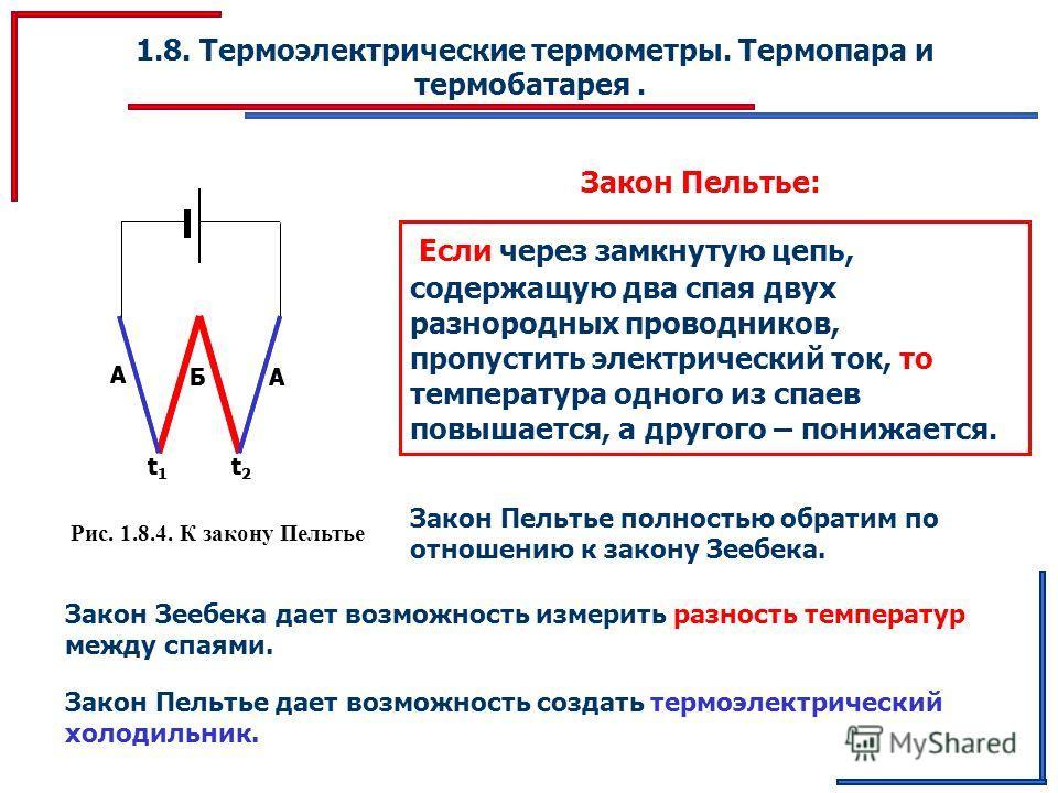 1.8. Термоэлектрические термометры. Термопара и термобатарея. Рис. 1.8.4. К закону Пельтье Закон Пельтье: Если через замкнутую цепь, содержащую два спая двух разнородных проводников, пропустить электрический ток, то температура одного из спаев повыша