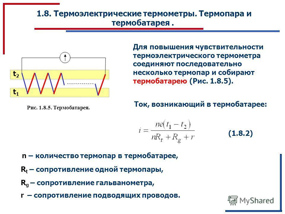 1.8. Термоэлектрические термометры. Термопара и термобатарея. Рис. 1.8.5. Термобатарея. t1t1 t2t2 Для повышения чувствительности термоэлектрического термометра соединяют последовательно несколько термопар и собирают термобатарею (Рис. 1.8.5). Ток, во