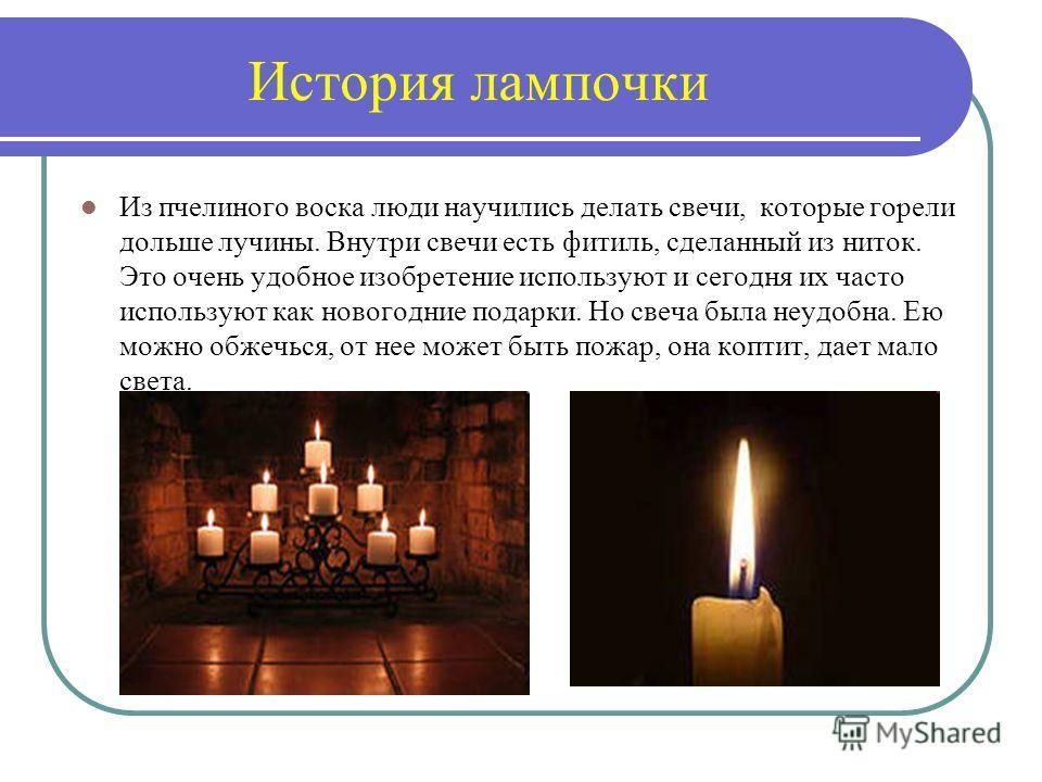 История лампочки Из пчелиного воска люди научились делать свечи, которые горели дольше лучины. Внутри свечи есть фитиль, сделанный из ниток. Это очень удобное изобретение используют и сегодня их часто используют как новогодние подарки. Но свеча была