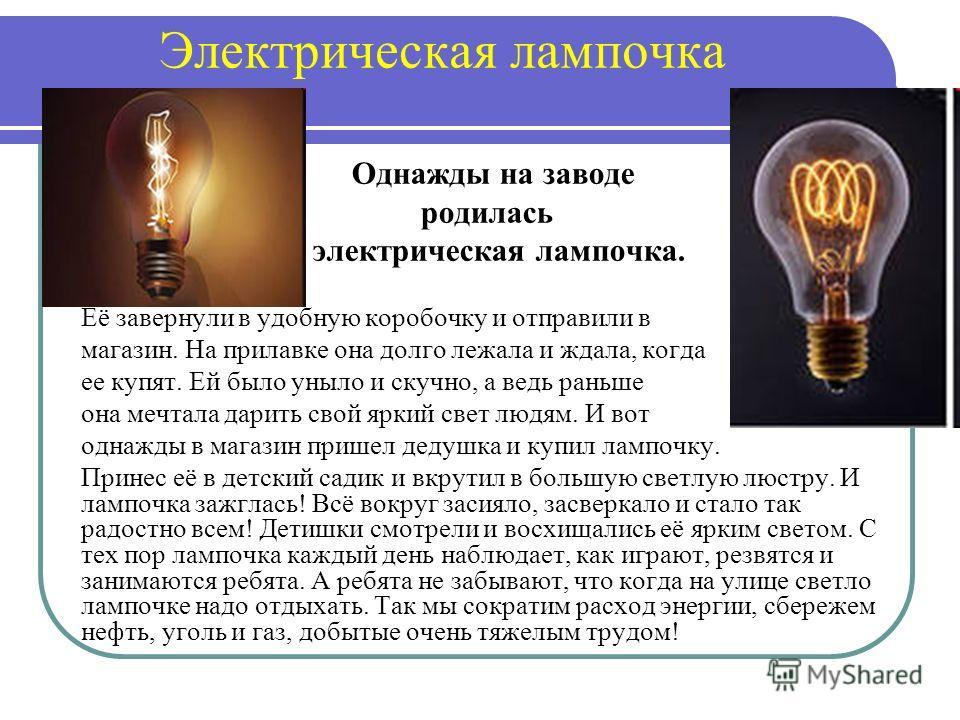 Электрическая лампочка Однажды на заводе родилась электрическая лампочка. Её завернули в удобную коробочку и отправили в магазин. На прилавке она долго лежала и ждала, когда ее купят. Ей было уныло и скучно, а ведь раньше она мечтала дарить свой ярки