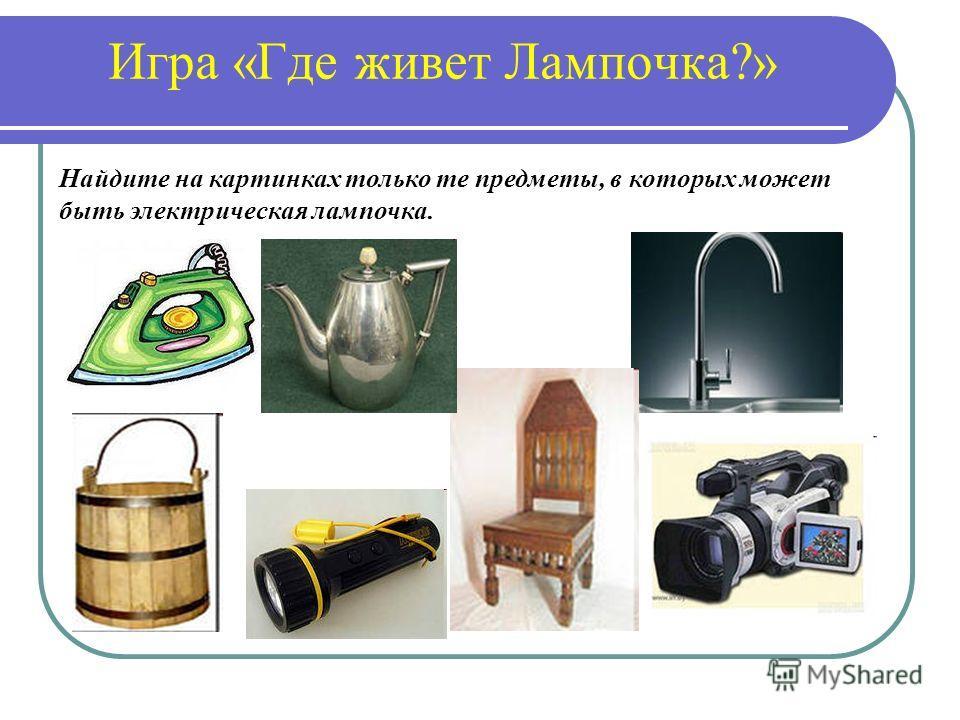 Игра «Где живет Лампочка?» Найдите на картинках только те предметы, в которых может быть электрическая лампочка.