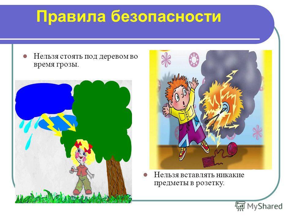 Правила безопасности Нельзя стоять под деревом во время грозы. Нельзя вставлять никакие предметы в розетку.