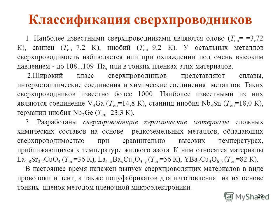 29 Классификация сверхпроводников 1. Наиболее известными сверхпроводниками являются олово (Т сп = =3,72 К), свинец (Т сп =7,2 К), ниобий (Т сп =9,2 К). У остальных металлов сверхпроводимость наблюдается или при охлаждении под очень высоким давлением