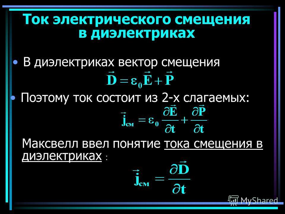 Ток электрического смещения в диэлектриках В диэлектриках вектор смещения Поэтому ток состоит из 2-х слагаемых: Максвелл ввел понятие тока смещения в диэлектриках :