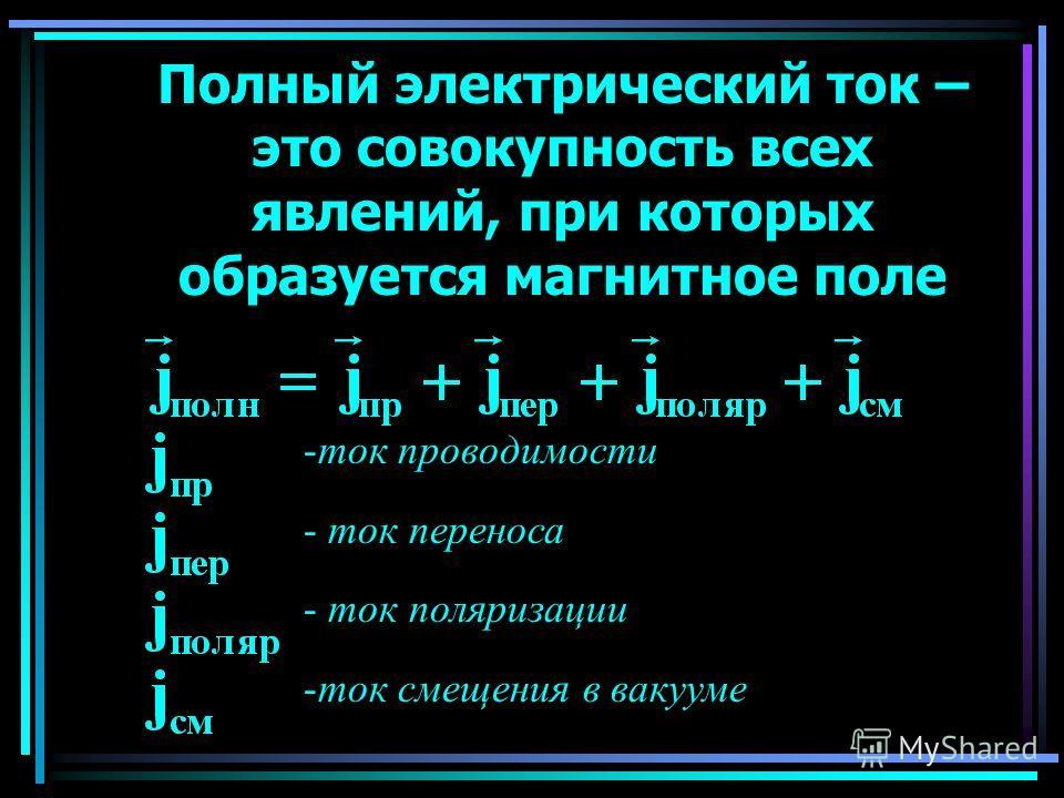 Полный электрический ток – это совокупность всех явлений, при которых образуется магнитное поле -ток проводимости - ток переноса - ток поляризации -ток смещения в вакууме