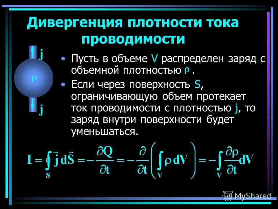 Пусть в объеме V распределен заряд с объемной плотностью. Если через поверхность S, ограничивающую объем протекает ток проводимости с плотностью j, то заряд внутри поверхности будет уменьшаться. Дивергенция плотности тока проводимости j j
