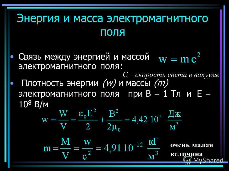 Связь между энергией и массой электромагнитного поля: Энергия и масса электромагнитного поля Плотность энергии (w) и массы (m) электромагнитного поля при В = 1 Тл и Е = 10 8 В/м С – скорость света в вакууме очень малая величина