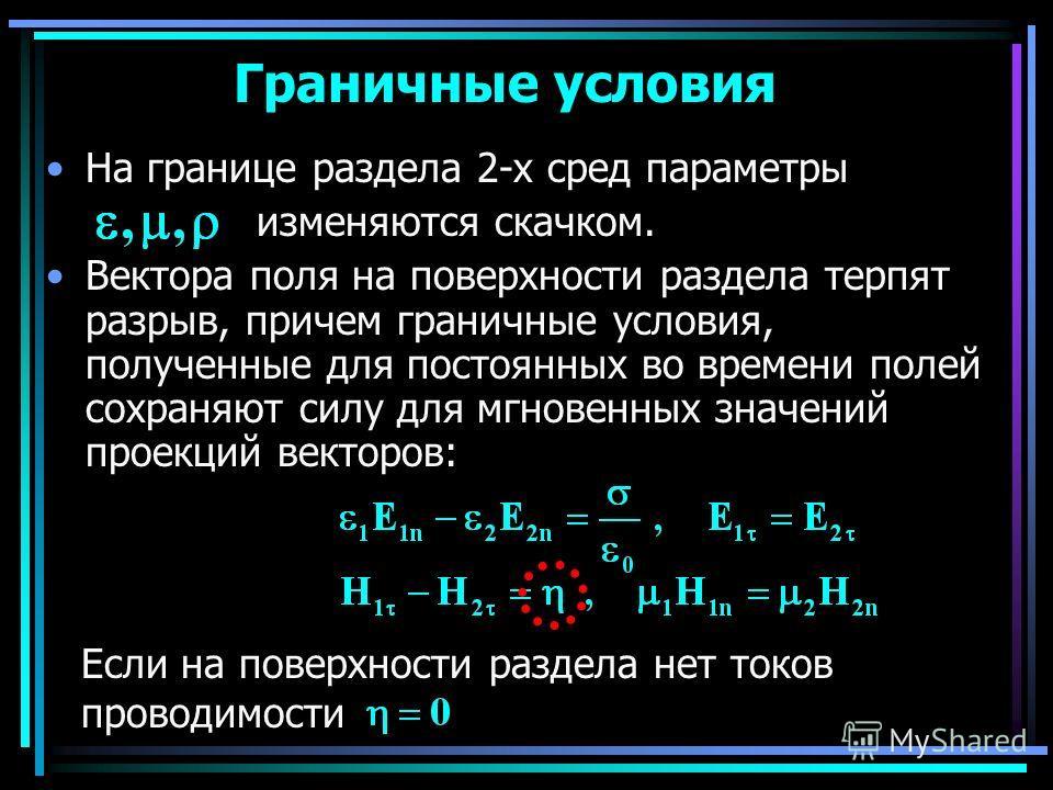Граничные условия На границе раздела 2-х сред параметры изменяются скачком. Вектора поля на поверхности раздела терпят разрыв, причем граничные условия, полученные для постоянных во времени полей сохраняют силу для мгновенных значений проекций вектор