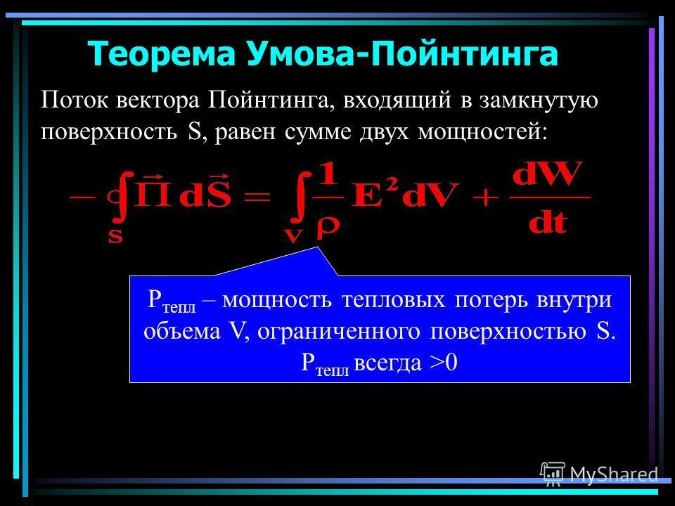 Теорема Умова-Пойнтинга Поток вектора Пойнтинга, входящий в замкнутую поверхность S, равен сумме двух мощностей: P тепл – мощность тепловых потерь внутри объема V, ограниченного поверхностью S. P тепл всегда >0