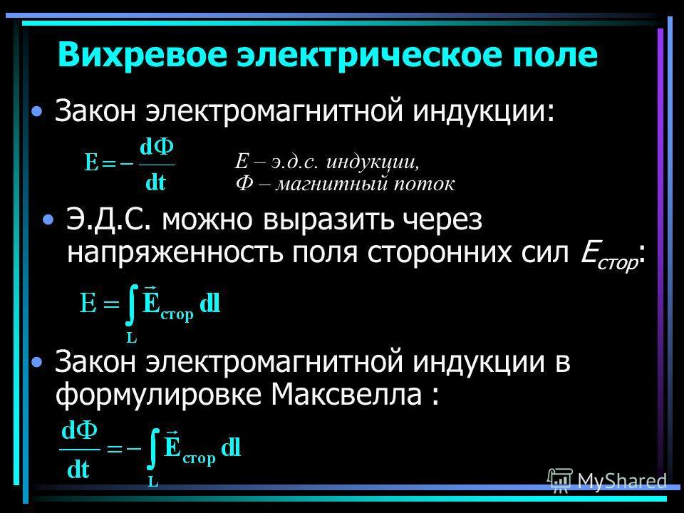 Закон электромагнитной индукции: Вихревое электрическое поле Е – э.д.с. индукции, Ф – магнитный поток Э.Д.С. можно выразить через напряженность поля сторонних сил Е стор : Закон электромагнитной индукции в формулировке Максвелла :