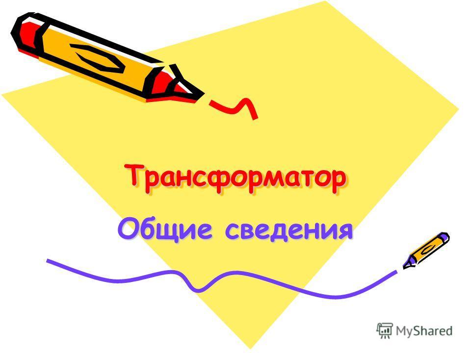 ТрансформаторТрансформатор Общие сведения