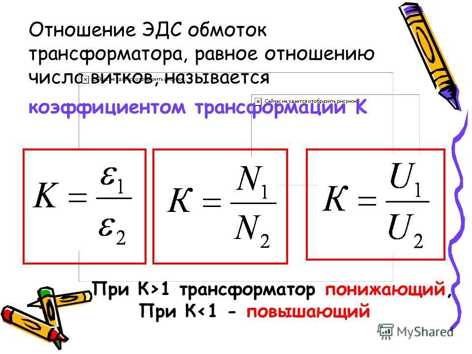 Отношение ЭДС обмоток трансформатора, равное отношению числа витков, называется коэффициентом трансформации K При К>1 трансформатор понижающий, При К