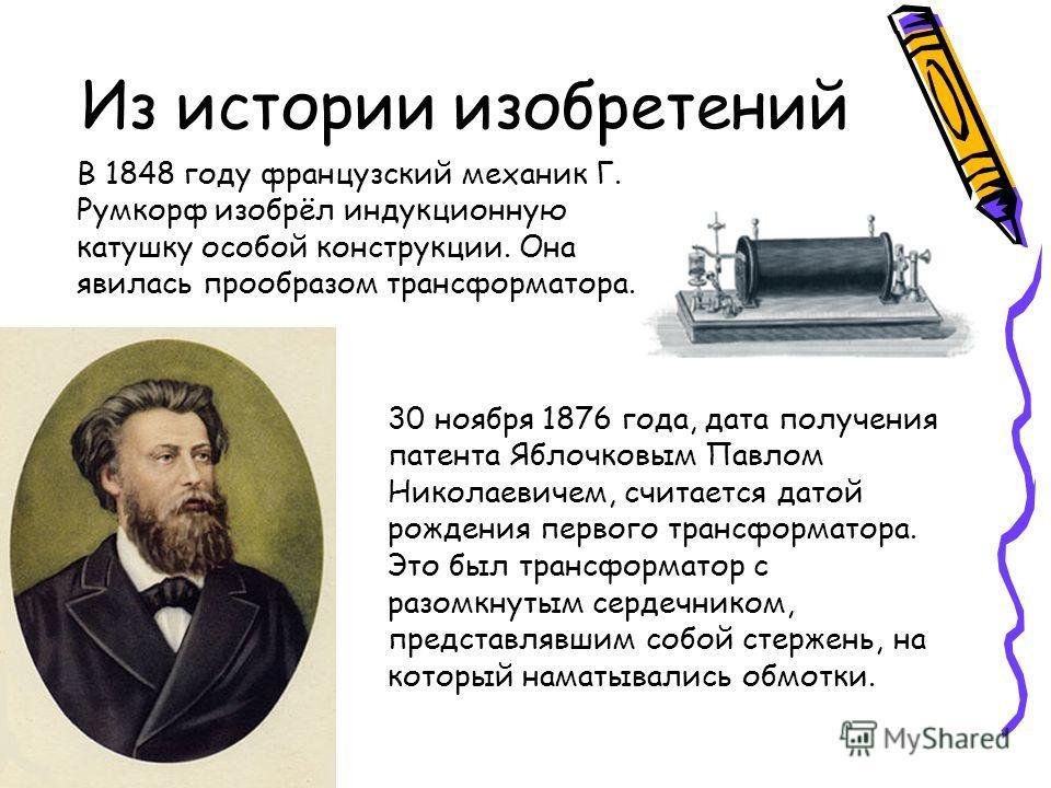 Из истории изобретений В 1848 году французский механик Г. Румкорф изобрёл индукционную катушку особой конструкции. Она явилась прообразом трансформатора. 30 ноября 1876 года, дата получения патента Яблочковым Павлом Николаевичем, считается датой рожд