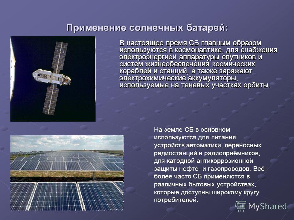 Применение солнечных батарей: В настоящее время СБ главным образом используются в космонавтике, для снабжения электроэнергией аппаратуры спутников и систем жизнеобеспечения космических кораблей и станций, а также заряжают электрохимические аккумулято