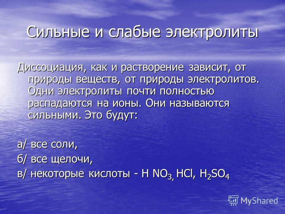 Сильные и слабые электролиты Диссоциация, как и растворение зависит, от природы веществ, от природы электролитов. Одни электролиты почти полностью распадаются на ионы. Они называются сильными. Это будут: а/ все соли, б/ все щелочи, в/ некоторые кисло
