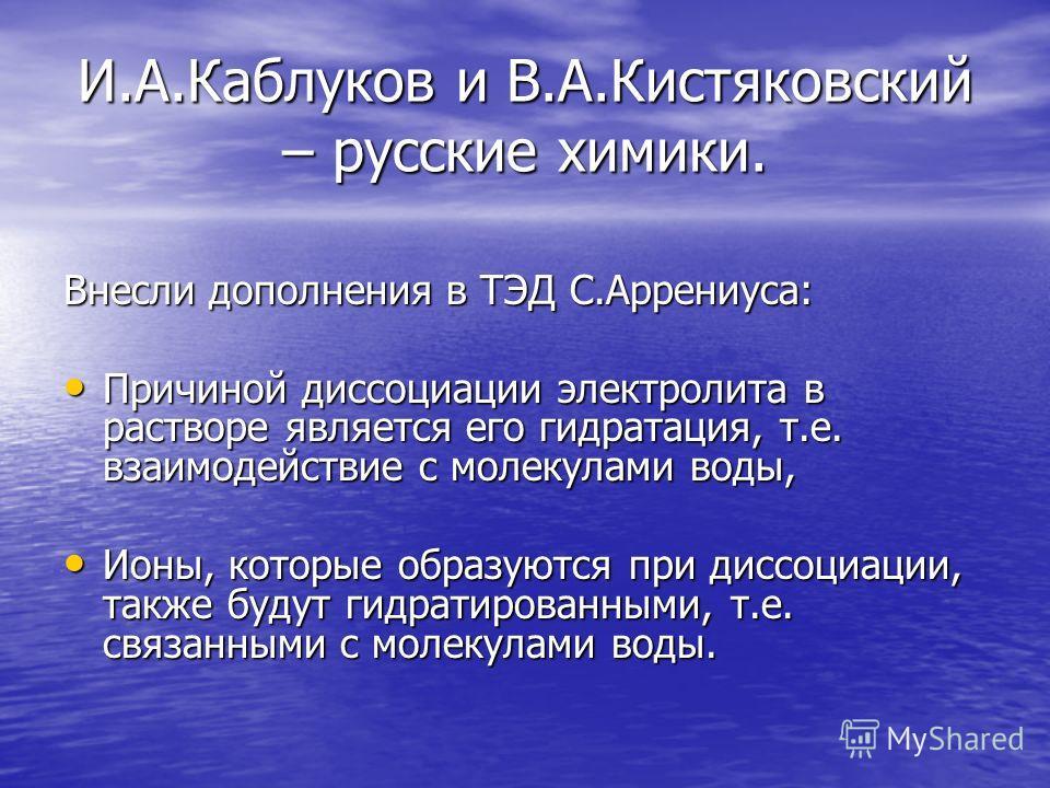 И.А.Каблуков и В.А.Кистяковский – русские химики. Внесли дополнения в ТЭД С.Аррениуса: Причиной диссоциации электролита в растворе является его гидратация, т.е. взаимодействие с молекулами воды, Причиной диссоциации электролита в растворе является ег