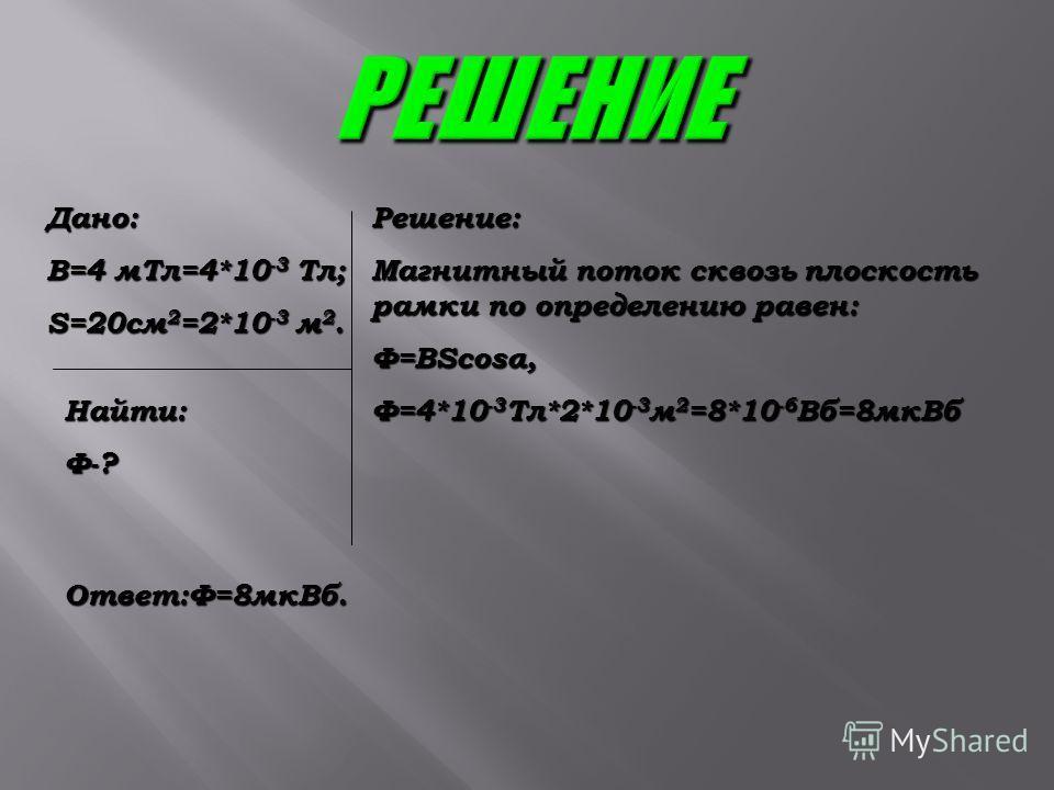 Дано: В=4 мТл=4*10 -3 Тл; S=20см 2 =2*10 -3 м 2. Найти:Ф-? Решение: Магнитный поток сквозь плоскость рамки по определению равен: Ф=BScosα, Ф=4*10 -3 Тл*2*10 -3 м 2 =8*10 -6 Вб=8мкВб Ответ:Ф=8мкВб.