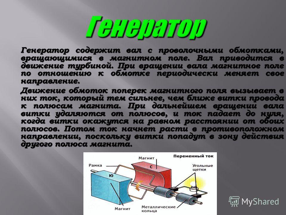 Генератор содержит вал с проволочными обмотками, вращающимися в магнитном поле. Вал приводится в движение турбиной. При вращении вала магнитное поле по отношению к обмотке периодически меняет свое направление. Генератор содержит вал с проволочными об