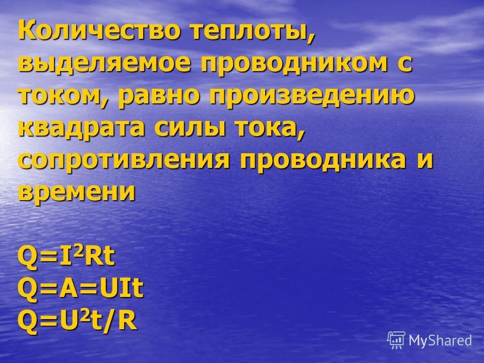Количество теплоты, выделяемое проводником с током, равно произведению квадрата силы тока, сопротивления проводника и времени Q=I 2 Rt Q=A=UIt Q=U 2 t/R