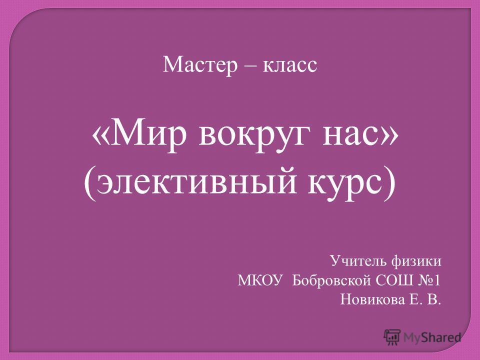 Мастер – класс «Мир вокруг нас» (элективный курс) Учитель физики МКОУ Бобровской СОШ 1 Новикова Е. В.