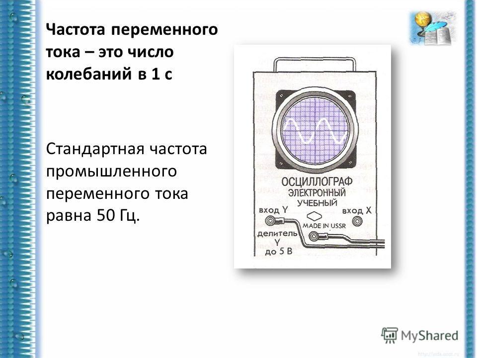 Частота переменного тока – это число колебаний в 1 с Стандартная частота промышленного переменного тока равна 50 Гц.