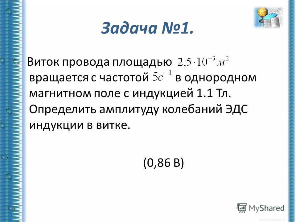 Задача 1. Виток провода площадью вращается с частотой в однородном магнитном поле с индукцией 1.1 Тл. Определить амплитуду колебаний ЭДС индукции в витке. (0,86 В)