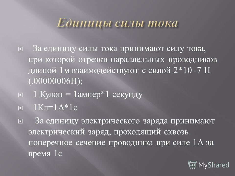 За единицу силы тока принимают силу тока, при которой отрезки параллельных проводников длиной 1м взаимодействуют с силой 2*10 -7 Н (.00000006Н); 1 Кулон = 1ампер*1 секунду 1Кл=1А*1с За единицу электрического заряда принимают электрический заряд, прох