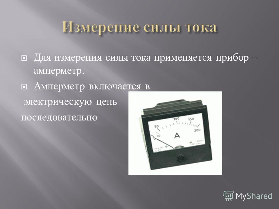 Для измерения силы тока применяется прибор – амперметр. Амперметр включается в электрическую цепь последовательно