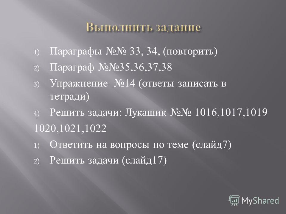 1) Параграфы 33, 34, (повторить) 2) Параграф 35,36,37,38 3) Упражнение 14 (ответы записать в тетради) 4) Решить задачи: Лукашик 1016,1017,1019 1020,1021,1022 1) Ответить на вопросы по теме (слайд7) 2) Решить задачи (слайд17)