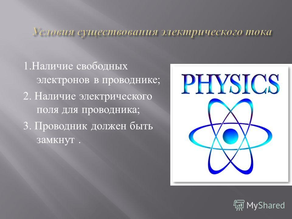 1.Наличие свободных электронов в проводнике; 2. Наличие электрического поля для проводника; 3. Проводник должен быть замкнут.