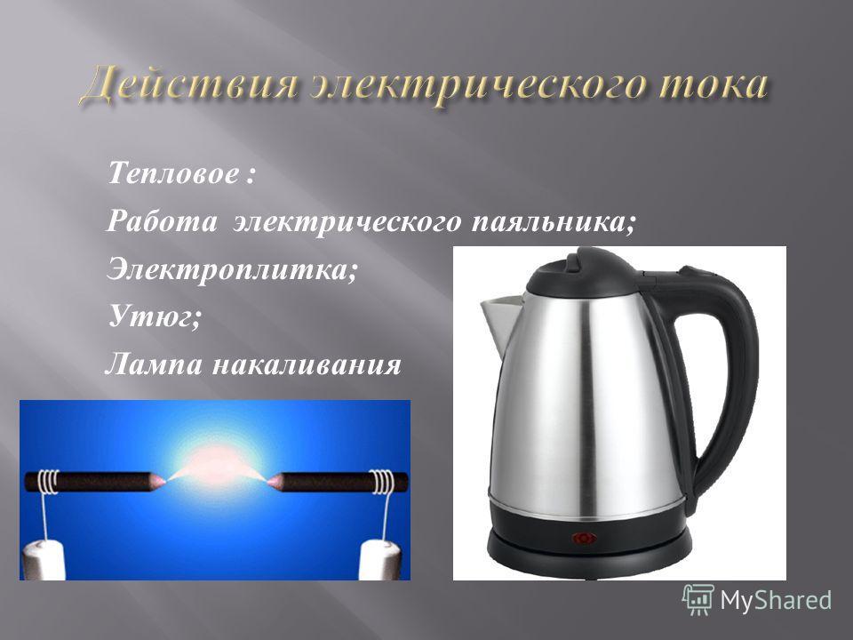Тепловое : Работа электрического паяльника; Электроплитка; Утюг; Лампа накаливания