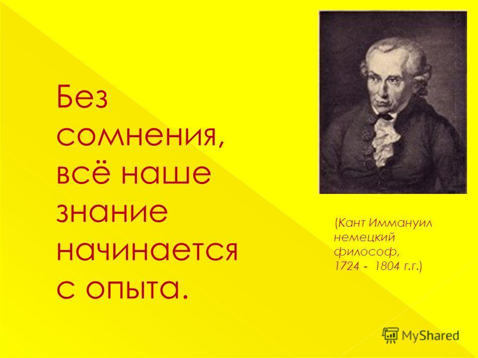 Без сомнения, всё наше знание начинается с опыта. (Кант Иммануил немецкий философ, 1724 - 1804 г.г.)