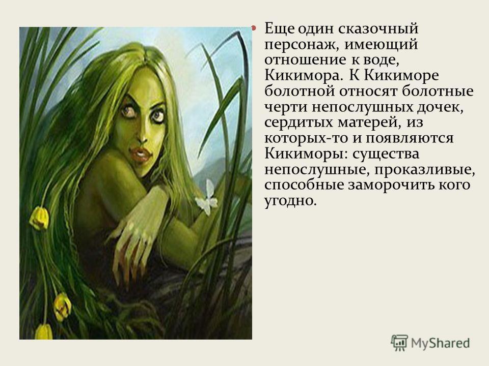 Водяной - хозяин воды, в каждом водоеме свой. Его все ублажают: и рыбаки, и мельники. Водяной – злой дух, но любит только доброе обращение. Внешность отталкивающая: большущие, с длинными пальцами лапы, светящиеся зеленым огнем глаза, хвостат и рогат,