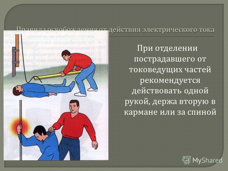 При отделении пострадавшего от токоведущих частей рекомендуется действовать одной рукой, держа вторую в кармане или за спиной
