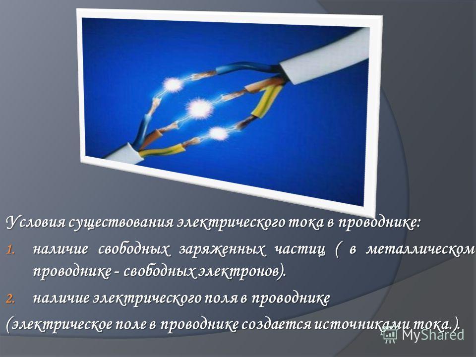 Условия существования электрического тока в проводнике: 1. наличие свободных заряженных частиц ( в металлическом проводнике - свободных электронов). 2. наличие электрического поля в проводнике (электрическое поле в проводнике создается источниками то