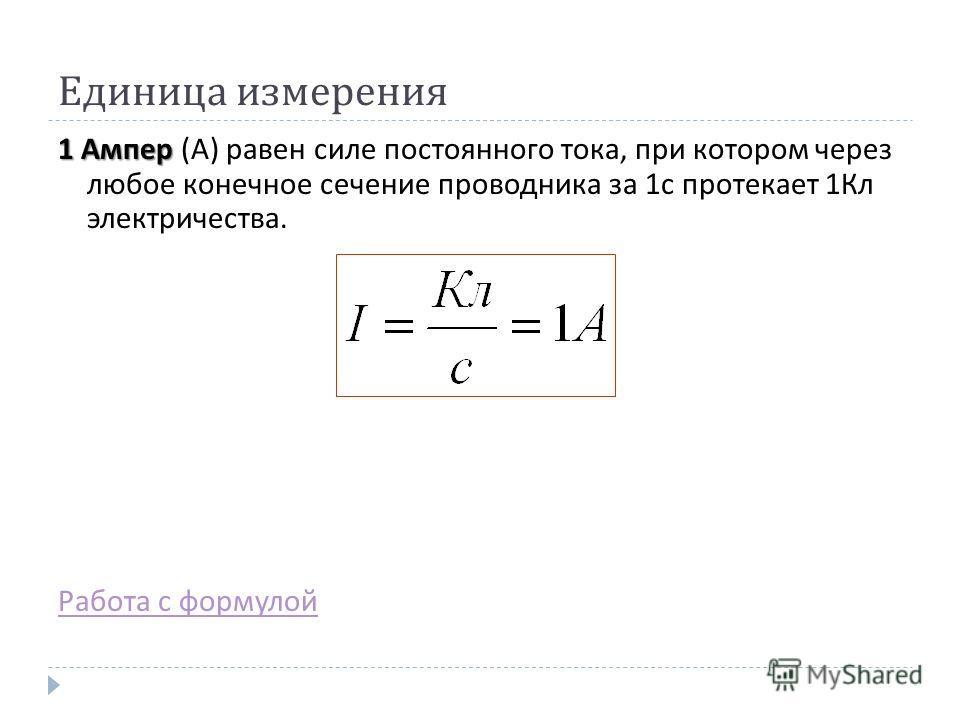 Единица измерения 1 Ампер 1 Ампер ( А ) равен силе постоянного тока, при котором через любое конечное сечение проводника за 1 с протекает 1 Кл электричества. Работа с формулой