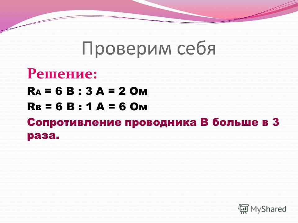 Проверим себя Решение: R А = 6 В : 3 А = 2 Ом R в = 6 В : 1 А = 6 Ом Сопротивление проводника В больше в 3 раза.