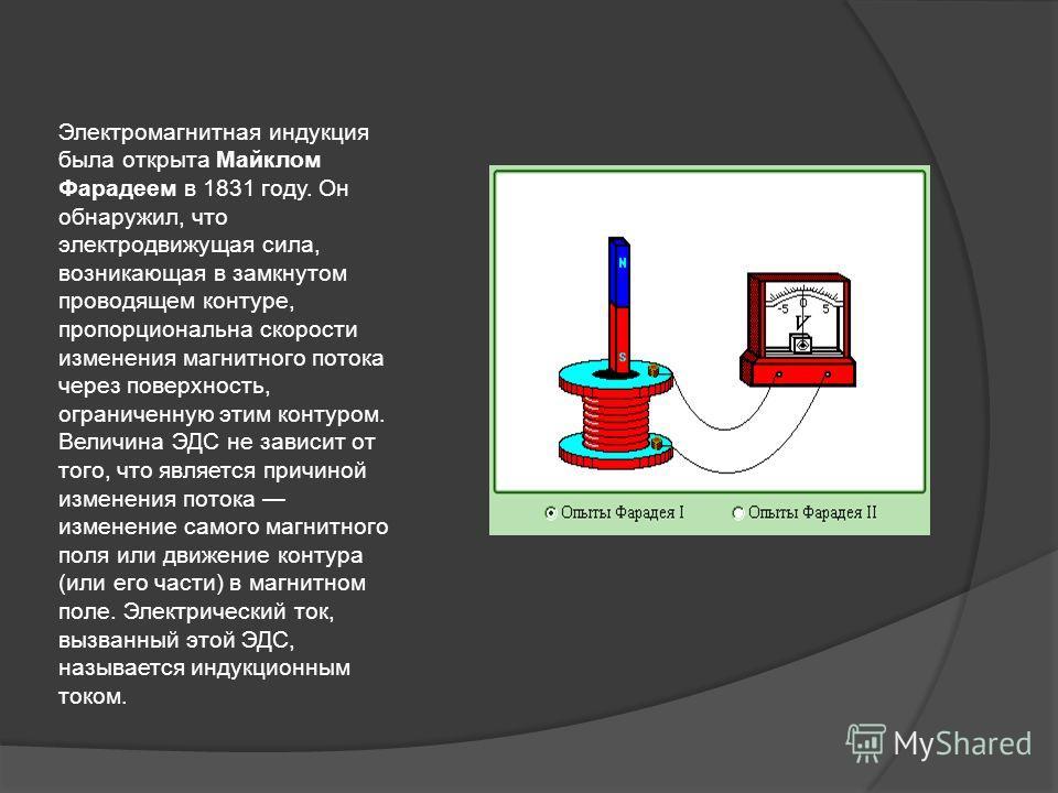 Электромагнитная индукция была открыта Майклом Фарадеем в 1831 году. Он обнаружил, что электродвижущая сила, возникающая в замкнутом проводящем контуре, пропорциональна скорости изменения магнитного потока через поверхность, ограниченную этим контуро