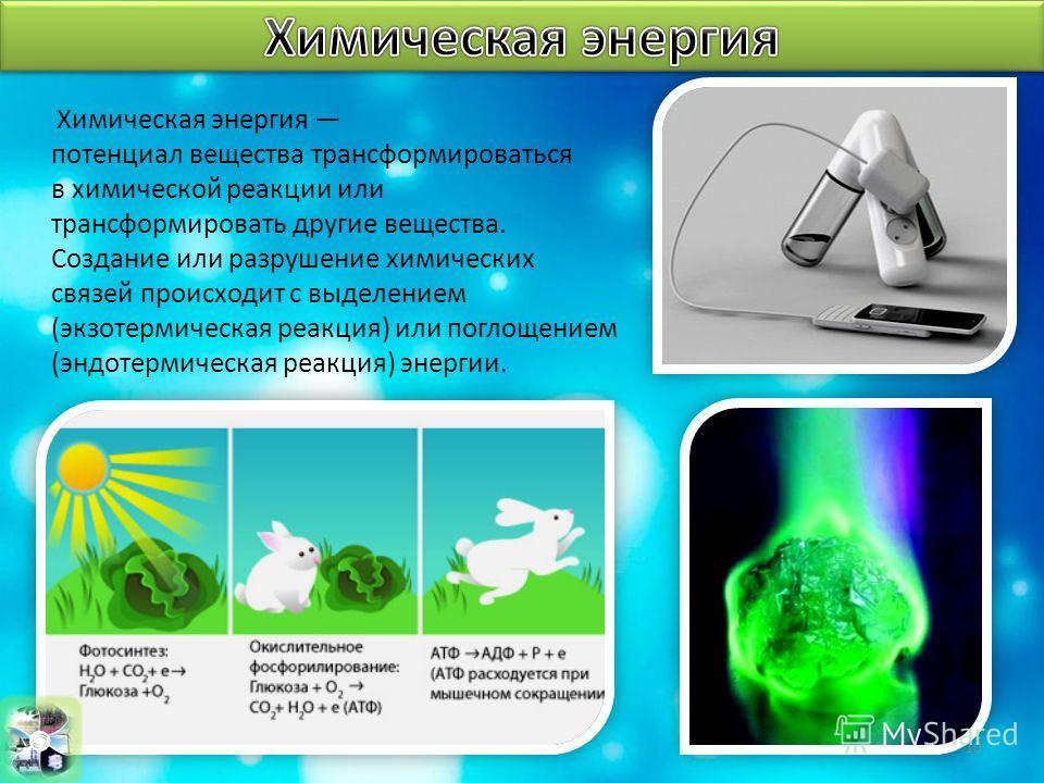 Химическая энергия потенциал вещества трансформироваться в химической реакции или трансформировать другие вещества. Создание или разрушение химических связей происходит с выделением (экзотермическая реакция) или поглощением (эндотермическая реакция)