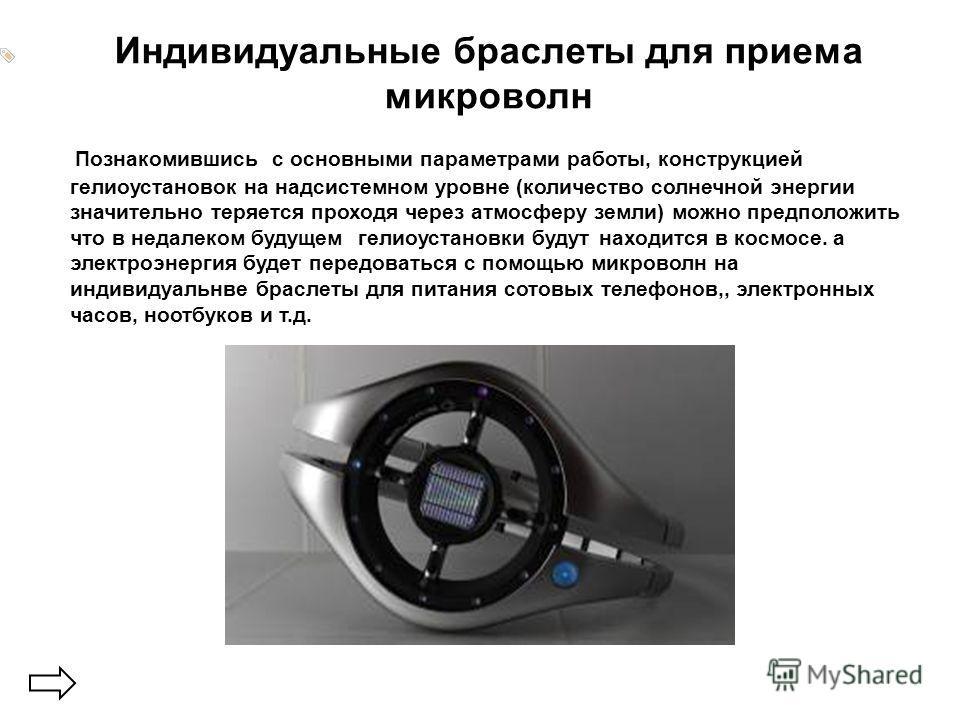 Индивидуальные браслеты для приема микроволн Познакомившись с основными параметрами работы, конструкцией гелиоустановок на надсистемном уровне (количество солнечной энергии значительно теряется проходя через атмосферу земли) можно предположить что в