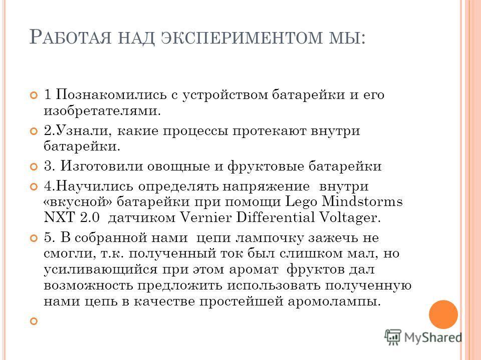 Р АБОТАЯ НАД ЭКСПЕРИМЕНТОМ МЫ : 1 Познакомились с устройством батарейки и его изобретателями. 2.Узнали, какие процессы протекают внутри батарейки. 3. Изготовили овощные и фруктовые батарейки 4.Научились определять напряжение внутри «вкусной» батарейк