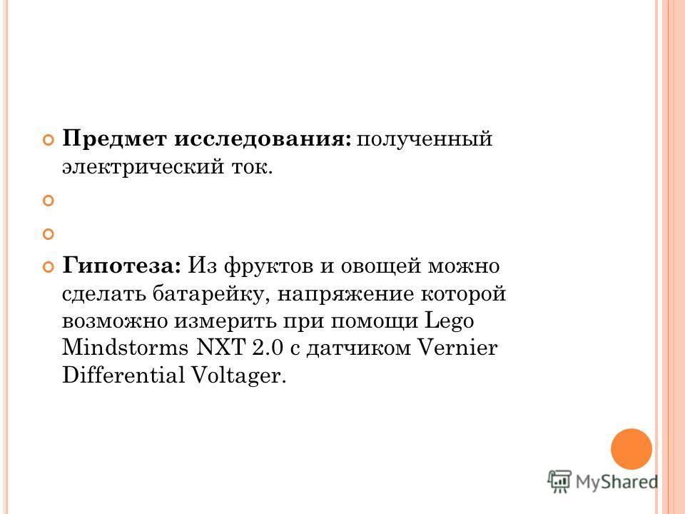 Предмет исследования: полученный электрический ток. Гипотеза: Из фруктов и овощей можно сделать батарейку, напряжение которой возможно измерить при помощи Lego Mindstorms NXT 2.0 c датчиком Vernier Differential Voltager.