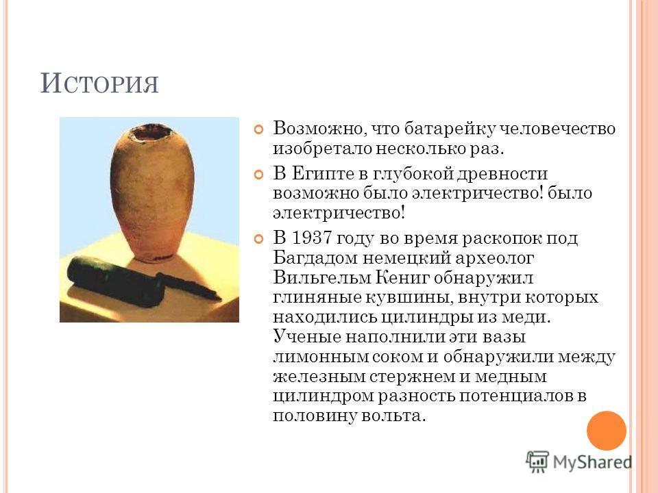 И СТОРИЯ Возможно, что батарейку человечество изобретало несколько раз. В Египте в глубокой древности возможно было электричество! было электричество! В 1937 году во время раскопок под Багдадом немецкий археолог Вильгельм Кениг обнаружил глиняные кув